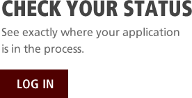 Check Your Status. See exactly where your application is in the process. Log In